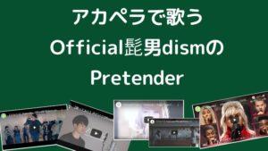 Official髭男dismのPretenderカバー:アカペラ編(ヒゲダンのプリテンダー)