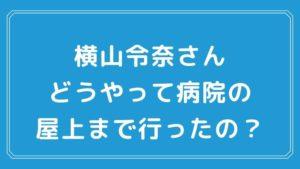 横山令奈さんが心配。病院の屋上までどうやって行ったのか?感染予防対策を紹介